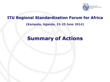 Summary of Actions ITU Regional Standardization Forum for Africa (Kampala, Uganda, 23-25 June 2014)