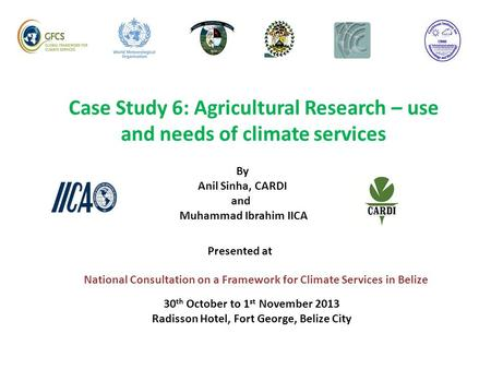 Case Study 6: Agricultural Research – use and needs of climate services National Consultation on a Framework for Climate Services in Belize By Anil Sinha,
