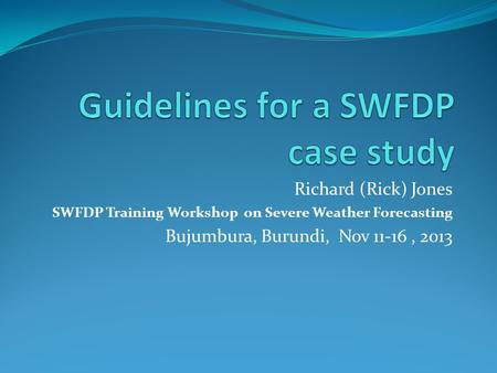 Richard (Rick) Jones SWFDP Training Workshop on Severe Weather Forecasting Bujumbura, Burundi, Nov 11-16, 2013.