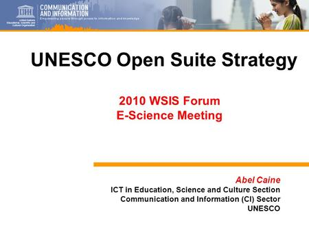 1 Abel Caine ICT in Education, Science and Culture Section Communication and Information (CI) Sector UNESCO UNESCO Open Suite Strategy 2010 WSIS Forum.