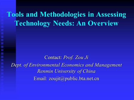 Tools and Methodologies in Assessing Technology Needs: An Overview Contact: Prof. Zou Ji Dept. of Environmental Economics and Management Renmin University.