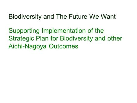 Biodiversity and The Future We Want Supporting Implementation of the Strategic Plan for Biodiversity and other Aichi-Nagoya Outcomes.