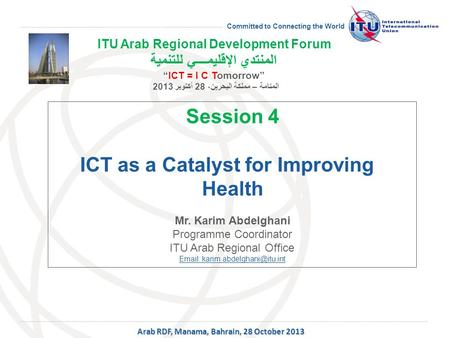 Committed to Connecting the World Session 4 ICT as a Catalyst for Improving Health Mr. Karim Abdelghani Programme Coordinator ITU Arab Regional Office.