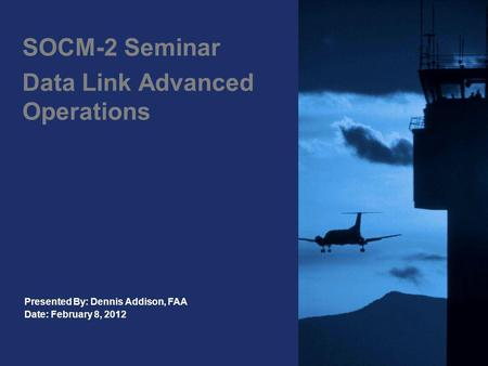 SOCM-2 Seminar Data Link Advanced Operations Presented By: Dennis Addison, FAA Date: February 8, 2012.