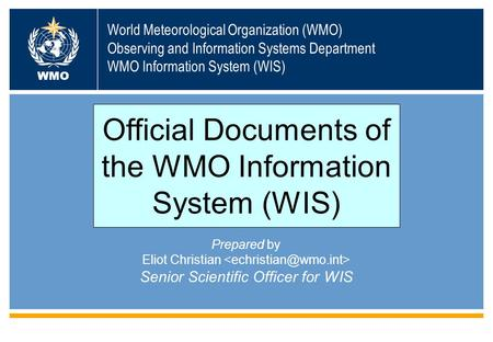World Meteorological Organization (WMO) Observing and Information Systems Department WMO Information System (WIS) WMO Prepared by Eliot Christian Senior.