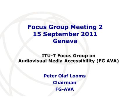 International Telecommunication Union Focus Group Meeting 2 15 September 2011 Geneva Peter Olaf Looms Chairman FG-AVA ITU-T Focus Group on Audiovisual.