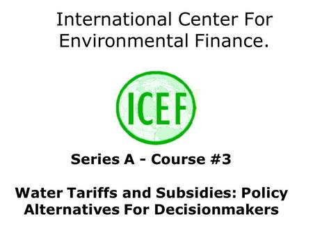 International Center For Environmental Finance. Series A - Course #3 Water Tariffs and Subsidies: Policy Alternatives For Decisionmakers.