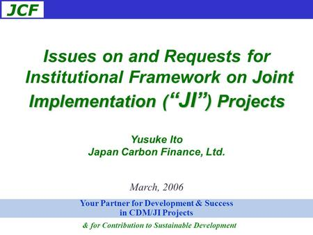 "JCF March, 2006 Issues on and Requests for Joint Implementation ( ""JI"" ) Projects Institutional Framework on Joint Implementation ( ""JI"" ) Projects Yusuke."