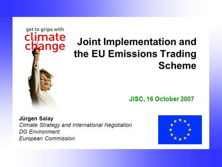 Joint Implementation and the EU Emissions Trading Scheme Jürgen Salay Climate Strategy and International Negotiation DG Environment European Commission.