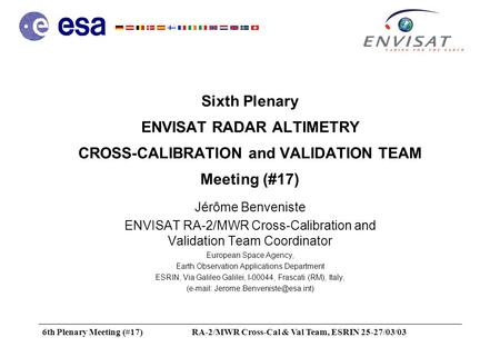 6th Plenary Meeting (#17)RA-2/MWR Cross-Cal & Val Team, ESRIN 25-27/03/03 Sixth Plenary ENVISAT RADAR ALTIMETRY CROSS-CALIBRATION and VALIDATION TEAM Meeting.