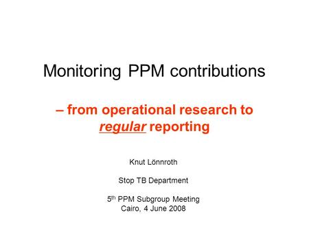 Monitoring PPM contributions – from operational research to regular reporting Knut Lönnroth Stop TB Department 5 th PPM Subgroup Meeting Cairo, 4 June.