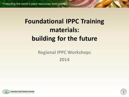 Foundational IPPC Training materials: building for the future Regional IPPC Workshops 2014.