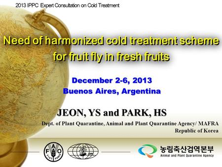 December 2-6, 2013 Buenos Aires, Argentina Dept. of Plant Quarantine, Animal and Plant Quarantine Agency/ MAFRA Republic of Korea Need of harmonized cold.