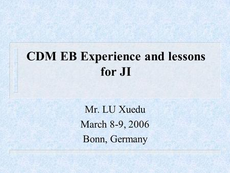 CDM EB Experience and lessons for JI Mr. LU Xuedu March 8-9, 2006 Bonn, Germany.