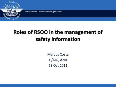 International Civil Aviation Organization Roles of RSOO in the management of safety information Marcus Costa C/AIG, ANB 28 Oct 2011.