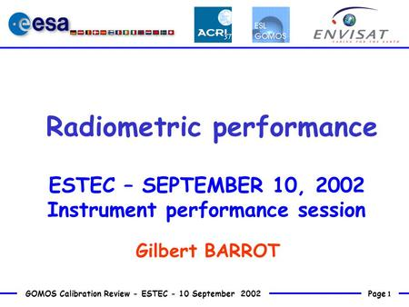 Page 1 GOMOS Calibration Review - ESTEC - 10 September 2002 Radiometric performance ESTEC – SEPTEMBER 10, 2002 Instrument performance session Gilbert BARROT.