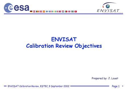 Page 1 ENVISAT Calibration Review, ESTEC, 9 September 2002 ENVISAT Calibration Review Objectives Prepared by: J. Louet.
