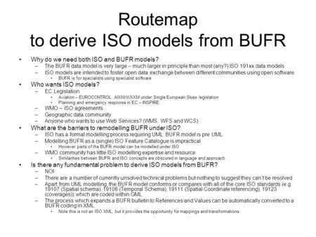 Routemap to derive ISO models from BUFR Why do we need both ISO and BUFR models? –The BUFR data model is very large – much larger in principle than most.