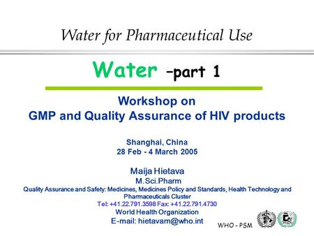 WHO - PSM Water for Pharmaceutical Use Water –part 1 Workshop on GMP and Quality Assurance of HIV products Shanghai, China 28 Feb - 4 March 2005 Maija.
