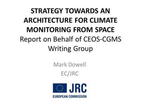 STRATEGY TOWARDS AN ARCHITECTURE FOR CLIMATE MONITORING FROM SPACE Report on Behalf of CEOS-CGMS Writing Group Mark Dowell EC/JRC.