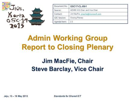 Jeju, 13 – 16 May 2013Standards for Shared ICT Admin Working Group Report to Closing Plenary Jim MacFie, Chair Steve Barclay, Vice Chair Document No: GSC17-CL-05r1.