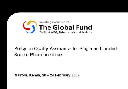 Policy on Quality Assurance for Single and Limited- Source Pharmaceuticals Nairobi, Kenya, 20 – 24 February 2006.