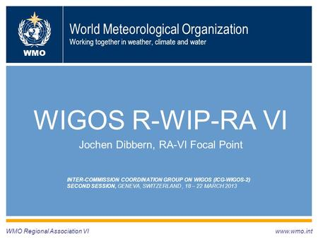 World Meteorological Organization Working together in weather, climate and water WIGOS R-WIP-RA VI Jochen Dibbern, RA-VI Focal Point WMO Regional Association.
