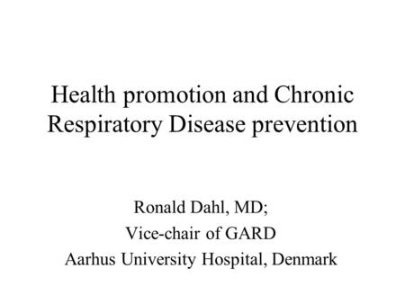 Health promotion and Chronic Respiratory Disease prevention Ronald Dahl, MD; Vice-chair of GARD Aarhus University Hospital, Denmark.