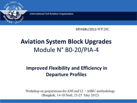 International Civil Aviation Organization Aviation System Block Upgrades Module N° B0-20/PIA-4 Improved Flexibility and Efficiency in Departure Profiles.