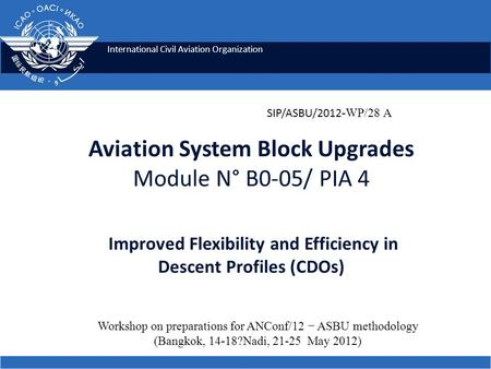 International Civil Aviation Organization Aviation System Block Upgrades Module N° B0-05/ PIA 4 Improved Flexibility and Efficiency in Descent Profiles.