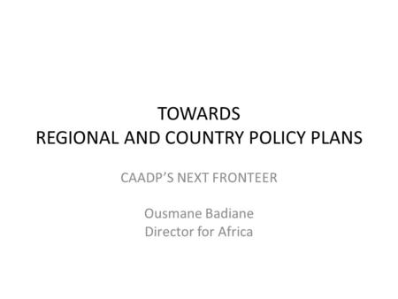 TOWARDS REGIONAL AND COUNTRY POLICY PLANS CAADP'S NEXT FRONTEER Ousmane Badiane Director for Africa.