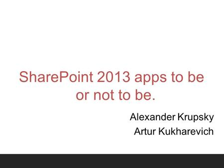 SharePoint 2013 apps to be or not to be. Alexander Krupsky Artur Kukharevich.