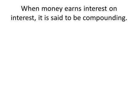 When money earns interest on interest, it is said to be compounding.
