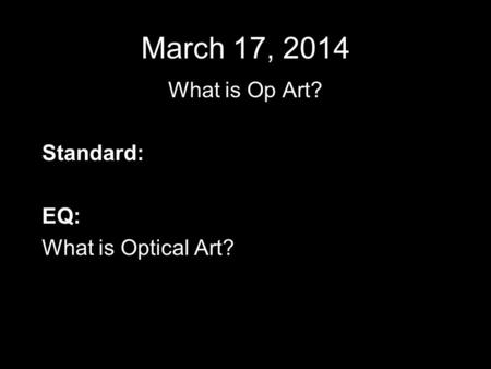 March 17, 2014 What is Op Art? Standard: EQ: What is Optical Art?