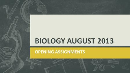BIOLOGY AUGUST 2013 OPENING ASSIGNMENTS. AUGUST 7, 2013  Question goes here!