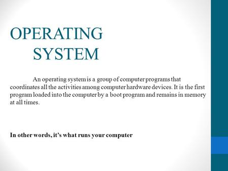 OPERATING 	SYSTEM An operating system is a group of computer programs that coordinates all the activities among computer hardware devices. It is the first.