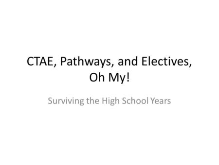 CTAE, Pathways, and Electives, Oh My! Surviving the High School Years.