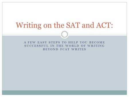 A FEW EASY STEPS TO HELP YOU BECOME SUCCESSFUL IN THE WORLD OF WRITING BEYOND FCAT WRITES Writing on the SAT and ACT: