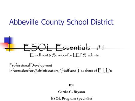 Abbeville County School District ESOL Essentials #1 Enrollment & Services for LEP Students Professional Development Information for Administrators, Staff.