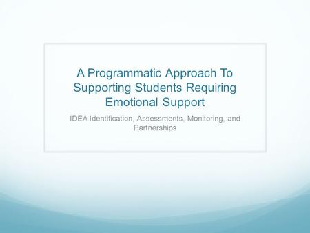 A Programmatic Approach To Supporting Students Requiring Emotional Support IDEA Identification, Assessments, Monitoring, and Partnerships.