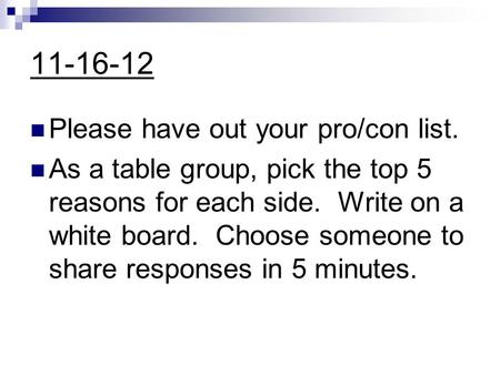 11-16-12 Please have out your pro/con list. As a table group, pick the top 5 reasons for each side. Write on a white board. Choose someone to share responses.
