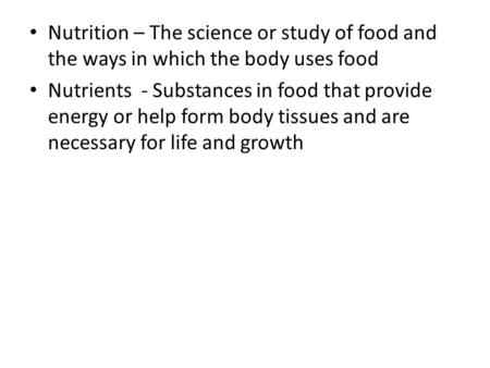 Nutrition – The science or study of food and the ways in which the body uses food Nutrients - Substances in food that provide energy or help form body.