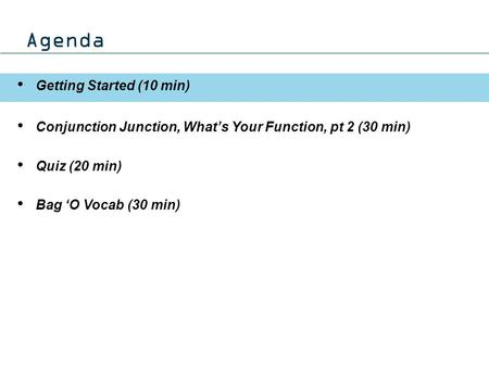 Agenda Getting Started (10 min) Conjunction Junction, What's Your Function, pt 2 (30 min) Quiz (20 min) Bag 'O Vocab (30 min)