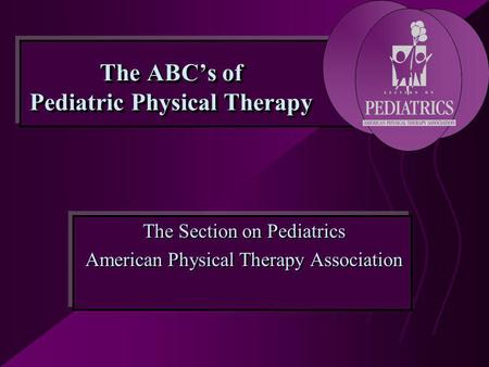 The ABC's of Pediatric Physical Therapy The Section on Pediatrics American Physical Therapy Association The Section on Pediatrics American Physical Therapy.