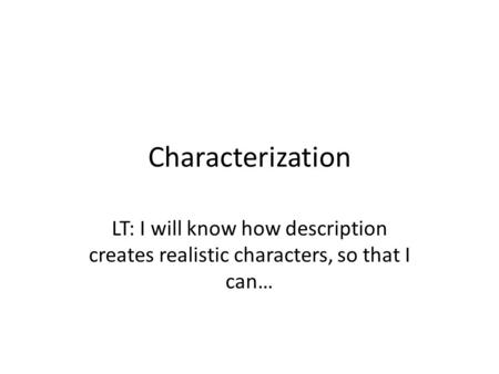 Characterization LT: I will know how description creates realistic characters, so that I can…