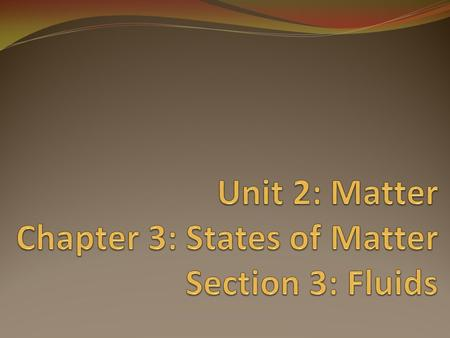 Unit 2: Matter Chapter 3: States of Matter Section 3: Fluids