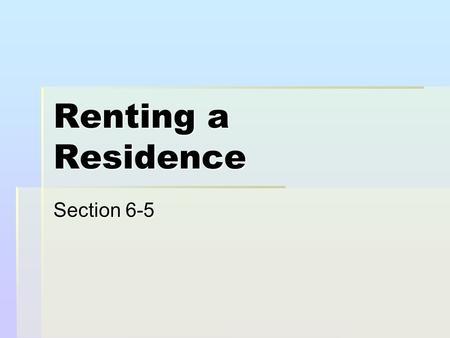 Renting a Residence Section 6-5. Selecting a Rental Unit  A person who rents is called a tenant.  The person who rents the place to you is called a.
