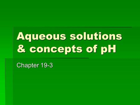 Aqueous solutions & concepts of pH Chapter 19-3. I. Ion Product constant - water A.  Acids→ hydronium ions (H 3 O+)  Bases → hydroxide ions (OH-) B.Self.
