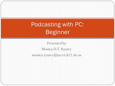 Presented by Monica D.T. Rysavy Podcasting with PC: Beginner.