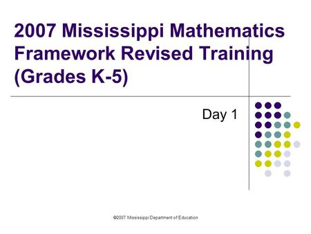  2007 Mississippi Department of Education 2007 Mississippi Mathematics Framework Revised Training (Grades K-5) Day 1.